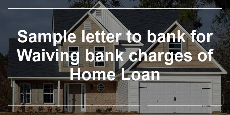 Sample Letter To Bank For Waiving Bank Charges Of Home Loan